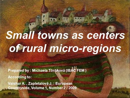 Small towns as centers of rural micro-regions Prepared by : Michaela Töröková (IBAC FEM ) According to: Vaishar A., Zapletalová J. : European Countryside,