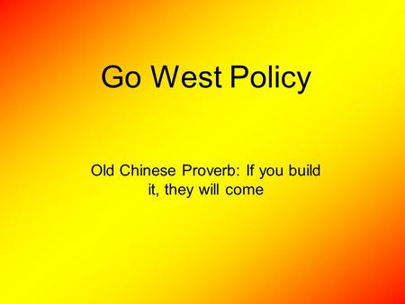 Go West Policy Old Chinese Proverb: If you build it, they will come.