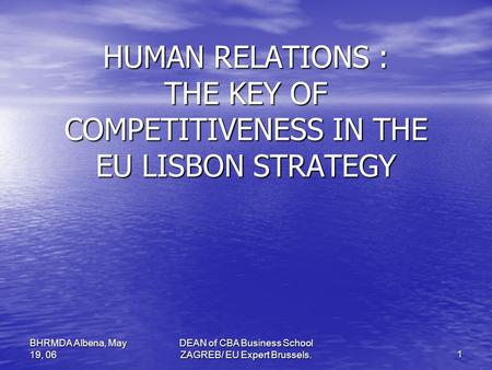 DEAN of CBA Business School ZAGREB/ EU Expert Brussels. 1 BHRMDA Albena, May 19, 06 HUMAN RELATIONS : THE KEY OF COMPETITIVENESS IN THE EU LISBON STRATEGY.