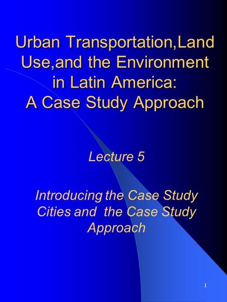 1 Urban Transportation,Land Use,and the Environment in Latin America: A Case Study Approach Lecture 5 Introducing the Case Study Cities and the Case Study.