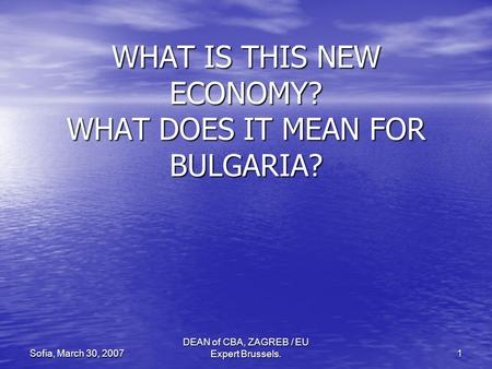 DEAN of CBA, ZAGREB / EU Expert Brussels. 1 Sofia, March 30, 2007 WHAT IS THIS NEW ECONOMY? WHAT DOES IT MEAN FOR BULGARIA?