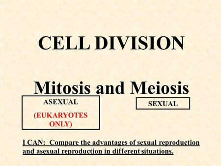 CELL DIVISION Mitosis and Meiosis ASEXUAL (EUKARYOTES ONLY) SEXUAL I CAN: Compare the advantages of sexual reproduction and asexual reproduction in different.