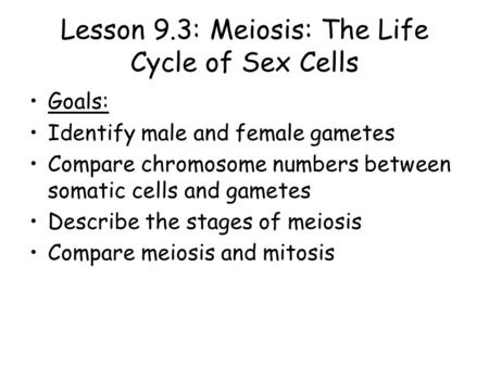Lesson 9.3: Meiosis: The Life Cycle of Sex Cells Goals: Identify male and female gametes Compare chromosome numbers between somatic cells and gametes.