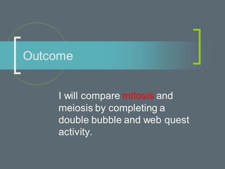 I will compare mitosis and meiosis by completing a double bubble and web quest activity. Outcome.