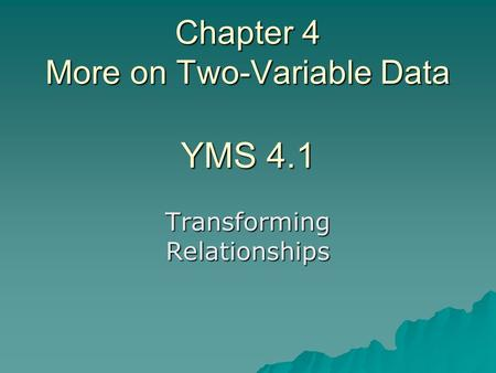Chapter 4 More on Two-Variable Data YMS 4.1 Transforming Relationships.