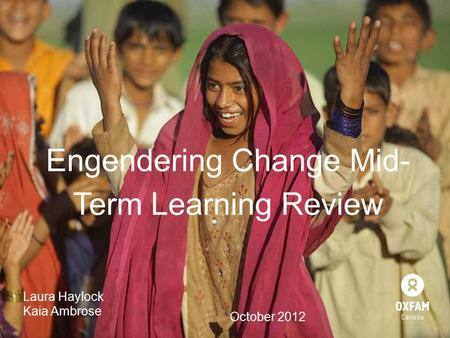 Engendering Change Mid- Term Learning Review Laura Haylock Kaia Ambrose October 2012.