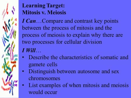 Learning Target: Mitosis v. Meiosis I Can…Compare and contrast key points between the process of mitosis and the process of meiosis to explain why there.