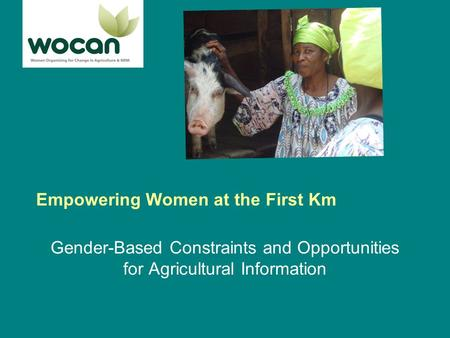Empowering Women at the First Km Gender-Based Constraints and Opportunities for Agricultural Information.