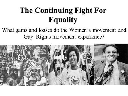 The Continuing Fight For Equality What gains and losses do the Women's movement and Gay Rights movement experience?