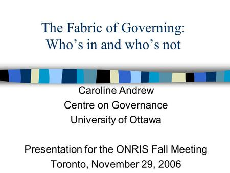 The Fabric of Governing: Who's in and who's not Caroline Andrew Centre on Governance University of Ottawa Presentation for the ONRIS Fall Meeting Toronto,