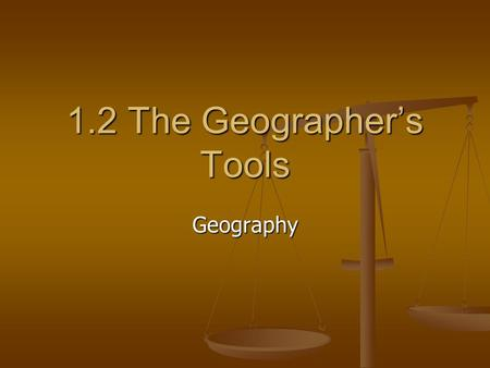 1.2 The Geographer's Tools Geography. Journal Journal List the kinds of maps that you are familiar with. List the kinds of maps that you are familiar.