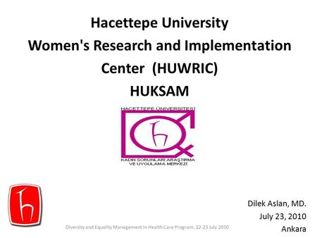 Hacettepe University Women's Research and Implementation Center (HUWRIC) HUKSAM Dilek Aslan, MD. July 23, 2010 Ankara Diversity and Equality Management.