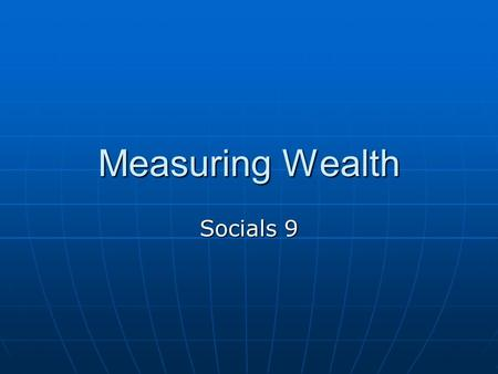 Measuring Wealth Socials 9. Measuring the Wealth of Countries: GNP Organizations such as the World Bank use an annual calculation called Gross National.