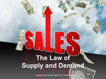 The Law of Supply and Demand Copyright © Texas Education Agency, 2011. All rights reserved.