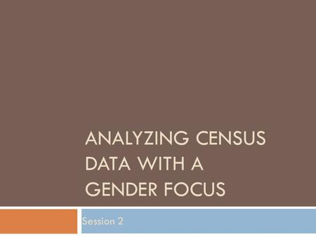 ANALYZING CENSUS DATA WITH A GENDER FOCUS Session 2.