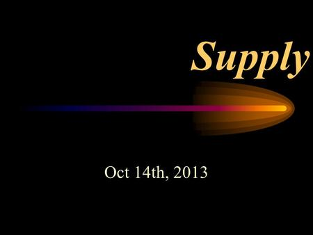 Supply Oct 14th, 2013. Demand – Centers around the Consumers Supply – Focuses on the Producers.