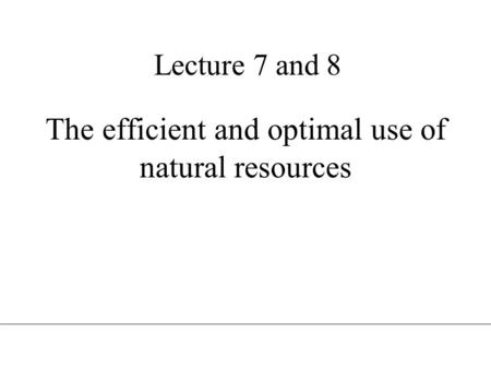 Lecture 7 and 8 The efficient and optimal use of natural resources.