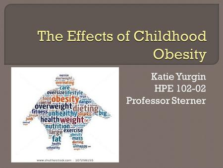 Katie Yurgin HPE 102-02 Professor Sterner.  About 1 in 3 American kids are overweight or obese  Doubled in children  Tripled in adolescents  Health.