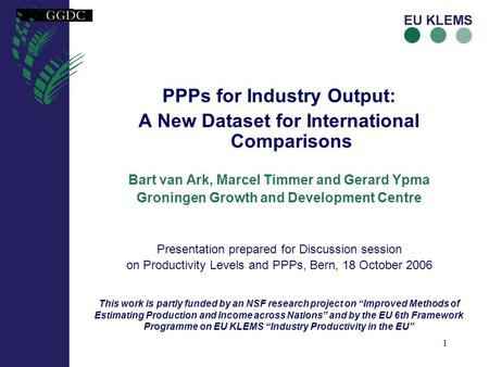 1 PPPs for Industry Output: A New Dataset for International Comparisons Bart van Ark, Marcel Timmer and Gerard Ypma Groningen Growth and Development Centre.