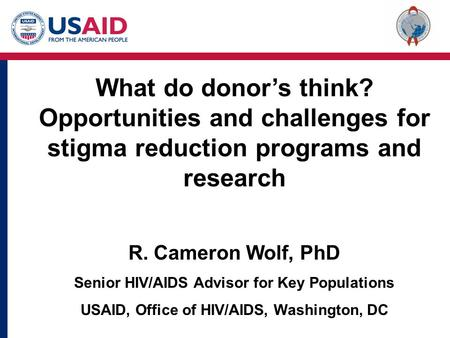 What do donor's think? Opportunities and challenges for stigma reduction programs and research R. Cameron Wolf, PhD Senior HIV/AIDS Advisor for Key Populations.