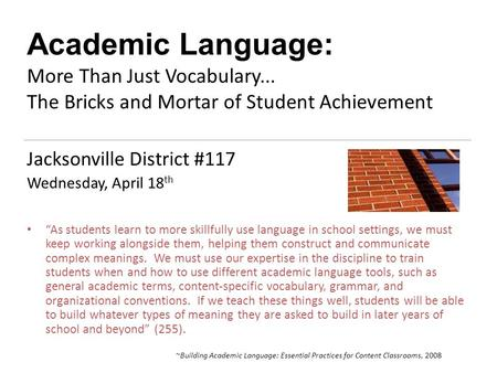 "Academic Language: More Than Just Vocabulary... The Bricks and Mortar of Student Achievement Jacksonville District #117 Wednesday, April 18 th ""As students."