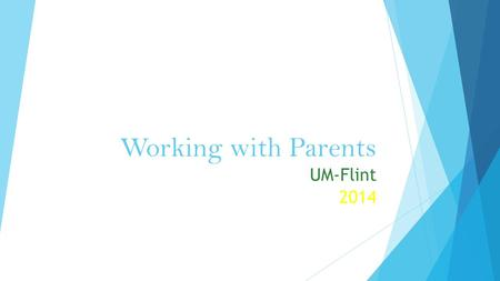 Working with Parents UM-Flint 2014. BODY LANGUAGE What do these common gestures/body language indicate to you?  Lean forward  Smile  Hands on hips.