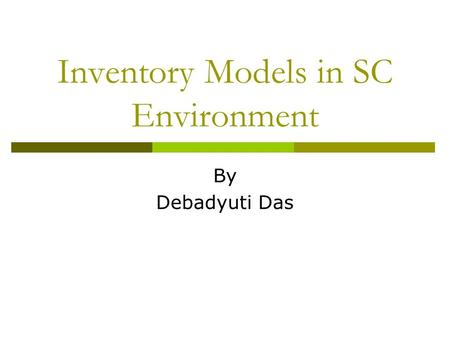 Inventory Models in SC Environment By Debadyuti Das.