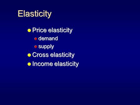 Elasticity  Price elasticity  demand  supply  Cross elasticity  Income elasticity  Price elasticity  demand  supply  Cross elasticity  Income.