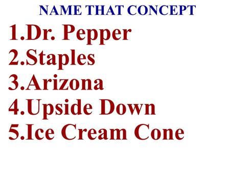 NAME THAT CONCEPT 1.Dr. Pepper 2.Staples 3.Arizona 4.Upside Down 5.Ice Cream Cone.