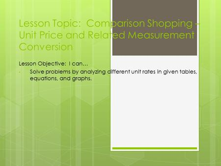 Lesson Topic: Comparison Shopping – Unit Price and Related Measurement Conversion Lesson Objective: I can… Solve problems by analyzing different unit rates.