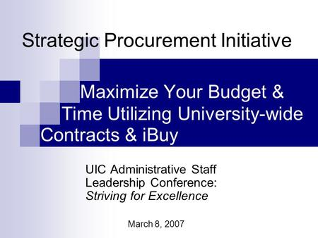 Maximize Your Budget & UIC Administrative Staff Leadership Conference: Striving for Excellence March 8, 2007 Strategic Procurement Initiative Time Utilizing.