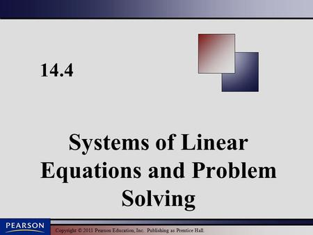 Copyright © 2011 Pearson Education, Inc. Publishing as Prentice Hall. 14.4 Systems of Linear Equations and Problem Solving.