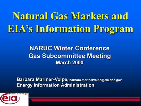 Natural Gas Markets and EIA's Information Program NARUC Winter Conference Gas Subcommittee Meeting March 2000 Barbara Mariner-Volpe,