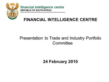 Financial intelligence centre REPUBLIC OF SOUTH AFRICA FINANCIAL INTELLIGENCE CENTRE Presentation to Trade and Industry Portfolio Committee 24 February.