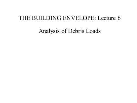THE BUILDING ENVELOPE: Lecture 6 Analysis of Debris Loads.