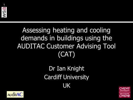 1 Assessing heating and cooling demands in buildings using the AUDITAC Customer Advising Tool (CAT) Dr Ian Knight Cardiff University UK.