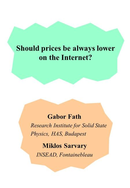 Gabor Fath Research Institute for Solid State Physics, HAS, Budapest Miklos Sarvary INSEAD, Fontainebleau Should prices be always lower on the Internet?