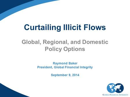 Curtailing Illicit Flows Global, Regional, and Domestic Policy Options Raymond Baker President, Global Financial Integrity September 9, 2014.