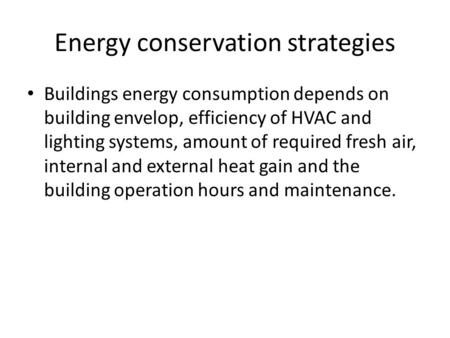 Energy conservation strategies Buildings energy consumption depends on building envelop, efficiency of HVAC and lighting systems, amount of required fresh.