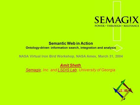 Semantic Web in Action Ontology-driven information search, integration and analysis NASA Virtual Iron Bird Workshop, NASA Ames, March 31, 2004 Amit Sheth.