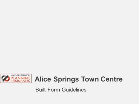 Alice Springs Town Centre Built Form Guidelines. Topics for discussion  Background – Why are these Guidelines necessary?  Where do the Guidelines apply?