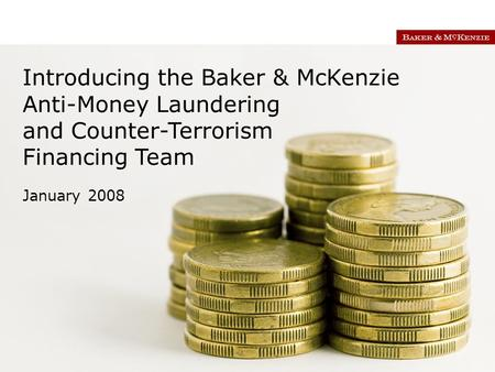 Introducing the Baker & McKenzie Anti-Money Laundering and Counter-Terrorism Financing Team January 2008.