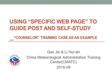 "USING ""SPECIFIC WEB PAGE"" TO GUIDE POST AND SELF-STUDY _ ""COUNSELOR"" TRAINING CASE AS AN EXAMPLE Gao Jie & Li Hui-xin China Meteorological Administration."
