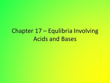 Chapter 17 – Equlibria Involving Acids and Bases.