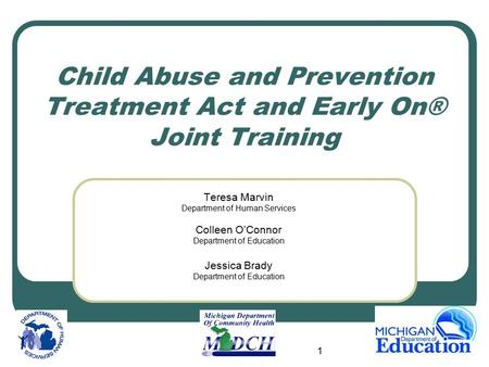 1 Child Abuse and Prevention Treatment Act and Early On® Joint Training Teresa Marvin Department of Human Services Colleen O'Connor Department of Education.