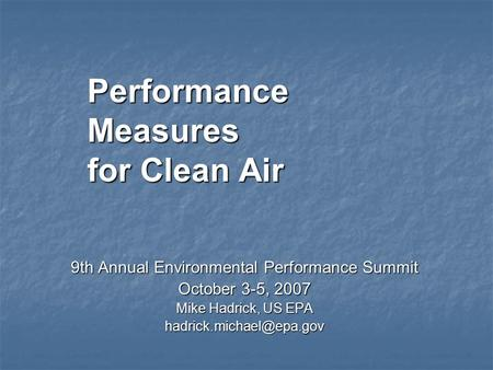 Performance Measures for Clean Air 9th Annual Environmental Performance Summit October 3-5, 2007 Mike Hadrick, US EPA