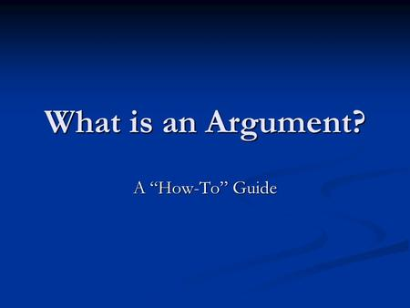 "What is an Argument? A ""How-To"" Guide. An Argument Must Be Based Around an Arguable Thesis Arguable thesis=something people disagree on Arguable thesis=something."