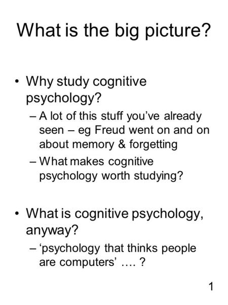 1 What is the big picture? Why study cognitive psychology? –A lot of this stuff you've already seen – eg Freud went on and on about memory & forgetting.