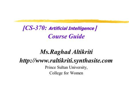 [CS-370: Artificial Intelligence ] Course Guide Ms.Raghad Altikriti  Prince Sultan University, College for Women.