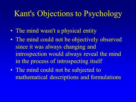 Kant's Objections to Psychology The mind wasn't a physical entity The mind could not be objectively observed since it was always changing and introspection.